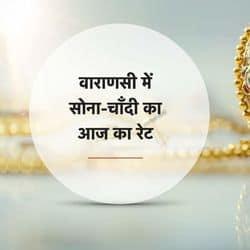 वाराणसी सोना चांदी का आज का रेट